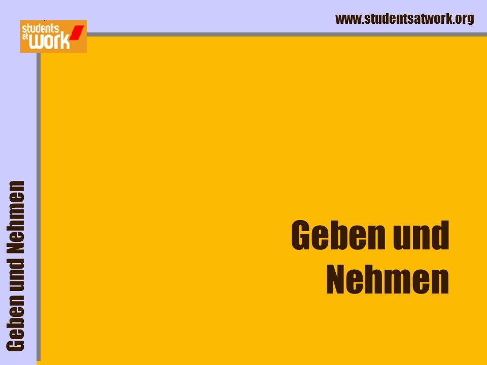 www.studentsatwork.org Geben und Nehmen Geben und Nehmen
