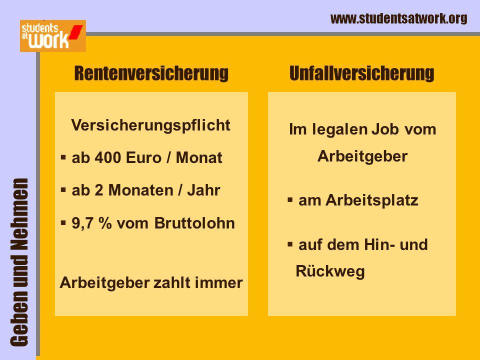 www.studentsatwork.org Rentenversicherung Versicherungspflicht ab 400 Euro / Monat ab 2 Monaten / Jahr 9,7 % vom Bruttolohn Arbeitgeber zahlt immer Un