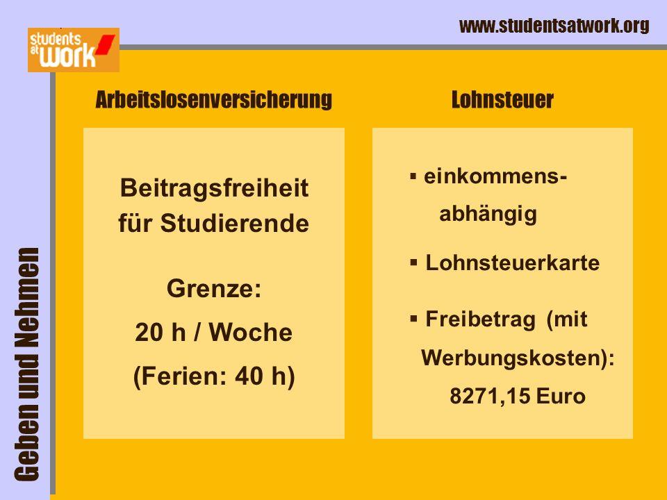 www.studentsatwork.org Arbeitslosenversicherung Beitragsfreiheit für Studierende Grenze: 20 h / Woche (Ferien: 40 h) Lohnsteuer einkommens- abhängig Lohnsteuerkarte Freibetrag (mit Werbungskosten): 8271,15 Euro Geben und Nehmen