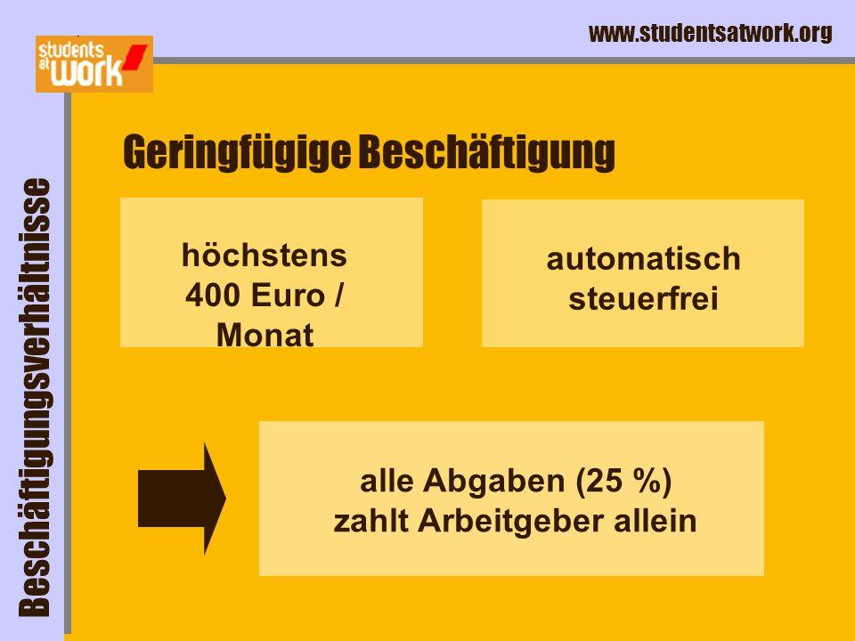 www.studentsatwork.org Geringfügige Beschäftigung höchstens 400 Euro / Monat automatisch steuerfrei Beschäftigungsverhältnisse alle Abgaben (25 %) zahlt Arbeitgeber allein