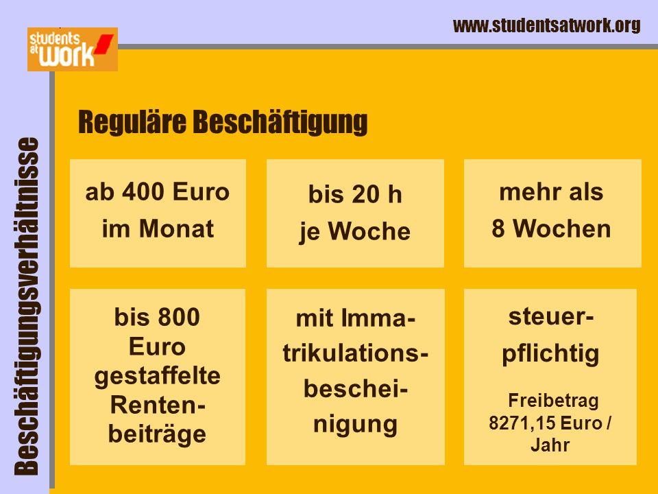 www.studentsatwork.org Reguläre Beschäftigung bis 800 Euro gestaffelte Renten- beiträge mehr als 8 Wochen bis 20 h je Woche mit Imma- trikulations- beschei- nigung steuer- pflichtig Freibetrag 8271,15 Euro / Jahr ab 400 Euro im Monat Beschäftigungsverhältnisse