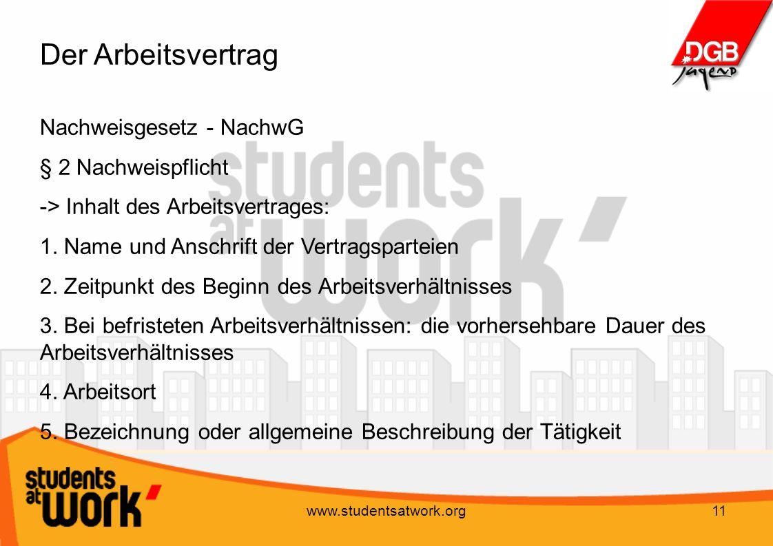 www.studentsatwork.org11 Der Arbeitsvertrag Nachweisgesetz - NachwG § 2 Nachweispflicht -> Inhalt des Arbeitsvertrages: 1. Name und Anschrift der Vert