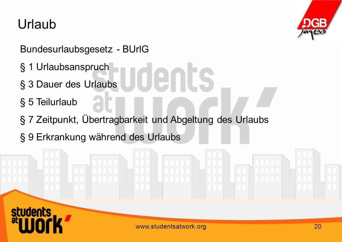 www.studentsatwork.org20 Urlaub Bundesurlaubsgesetz - BUrlG § 1 Urlaubsanspruch § 3 Dauer des Urlaubs § 5 Teilurlaub § 7 Zeitpunkt, Übertragbarkeit un