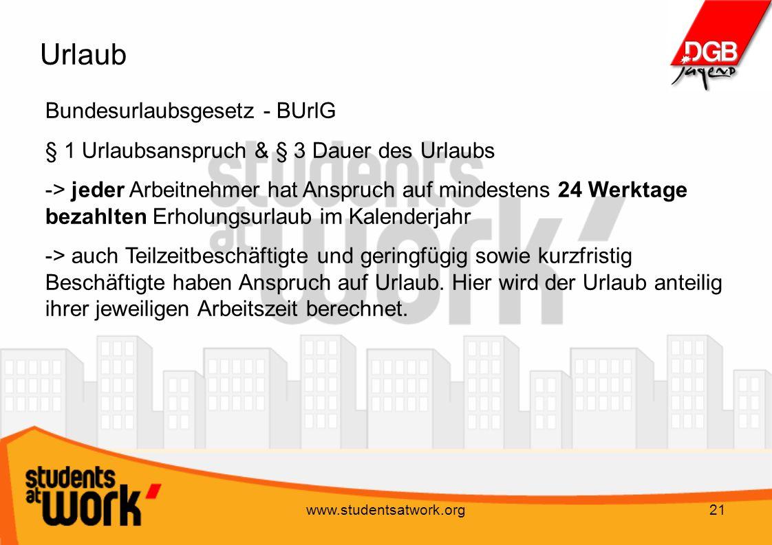 www.studentsatwork.org21 Urlaub Bundesurlaubsgesetz - BUrlG § 1 Urlaubsanspruch & § 3 Dauer des Urlaubs -> jeder Arbeitnehmer hat Anspruch auf mindest