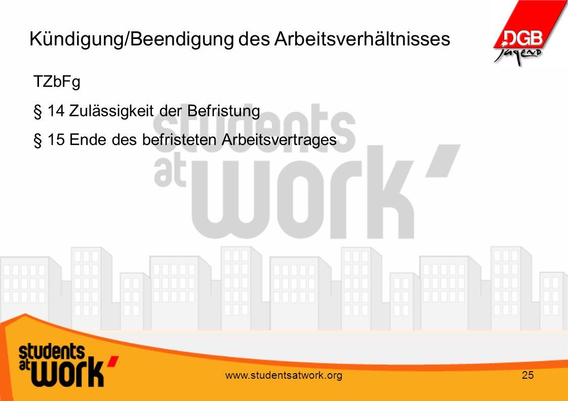 www.studentsatwork.org25 Kündigung/Beendigung des Arbeitsverhältnisses TZbFg § 14 Zulässigkeit der Befristung § 15 Ende des befristeten Arbeitsvertrag