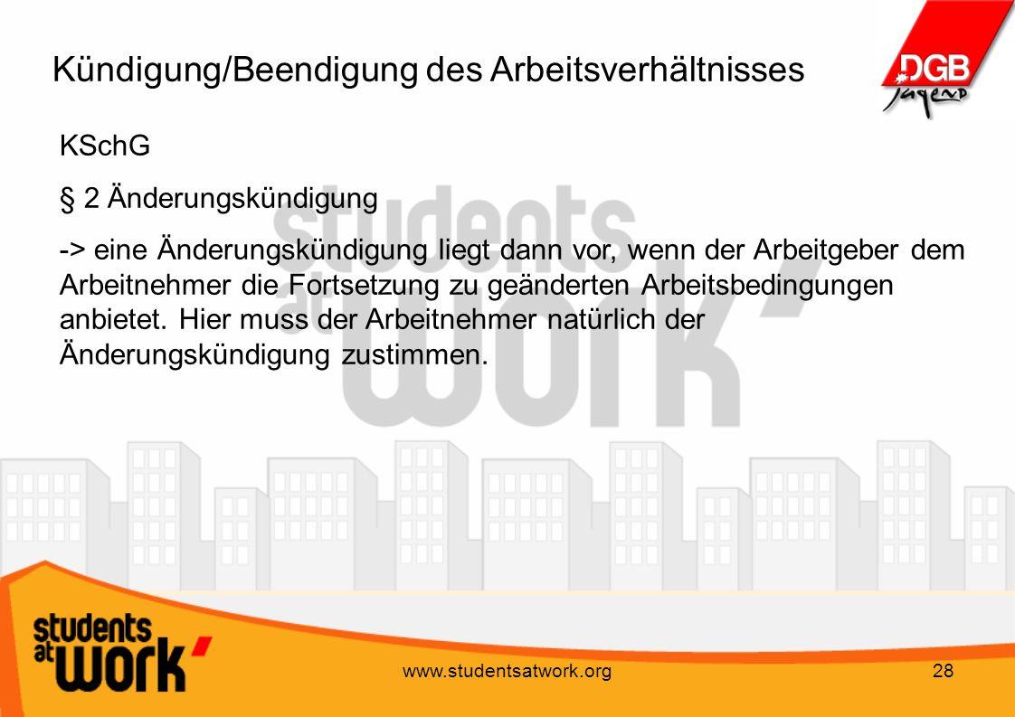 www.studentsatwork.org28 Kündigung/Beendigung des Arbeitsverhältnisses KSchG § 2 Änderungskündigung -> eine Änderungskündigung liegt dann vor, wenn de