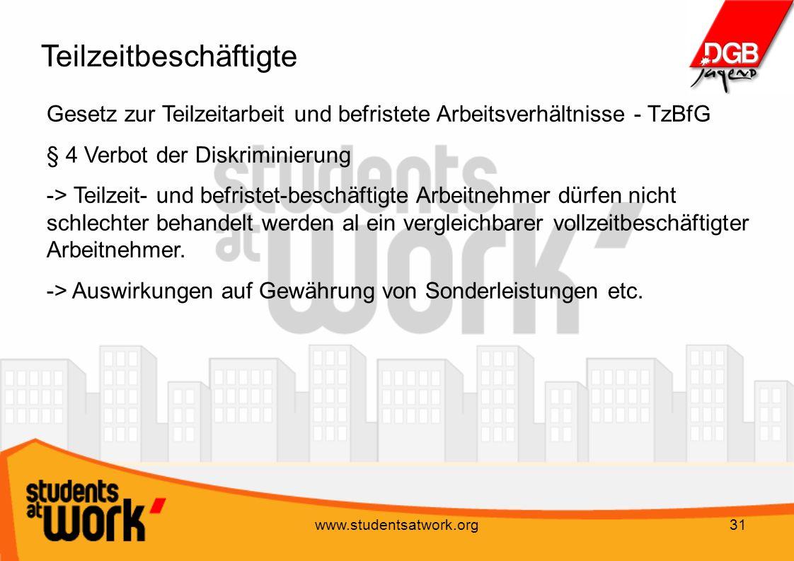 www.studentsatwork.org31 Teilzeitbeschäftigte Gesetz zur Teilzeitarbeit und befristete Arbeitsverhältnisse - TzBfG § 4 Verbot der Diskriminierung -> T