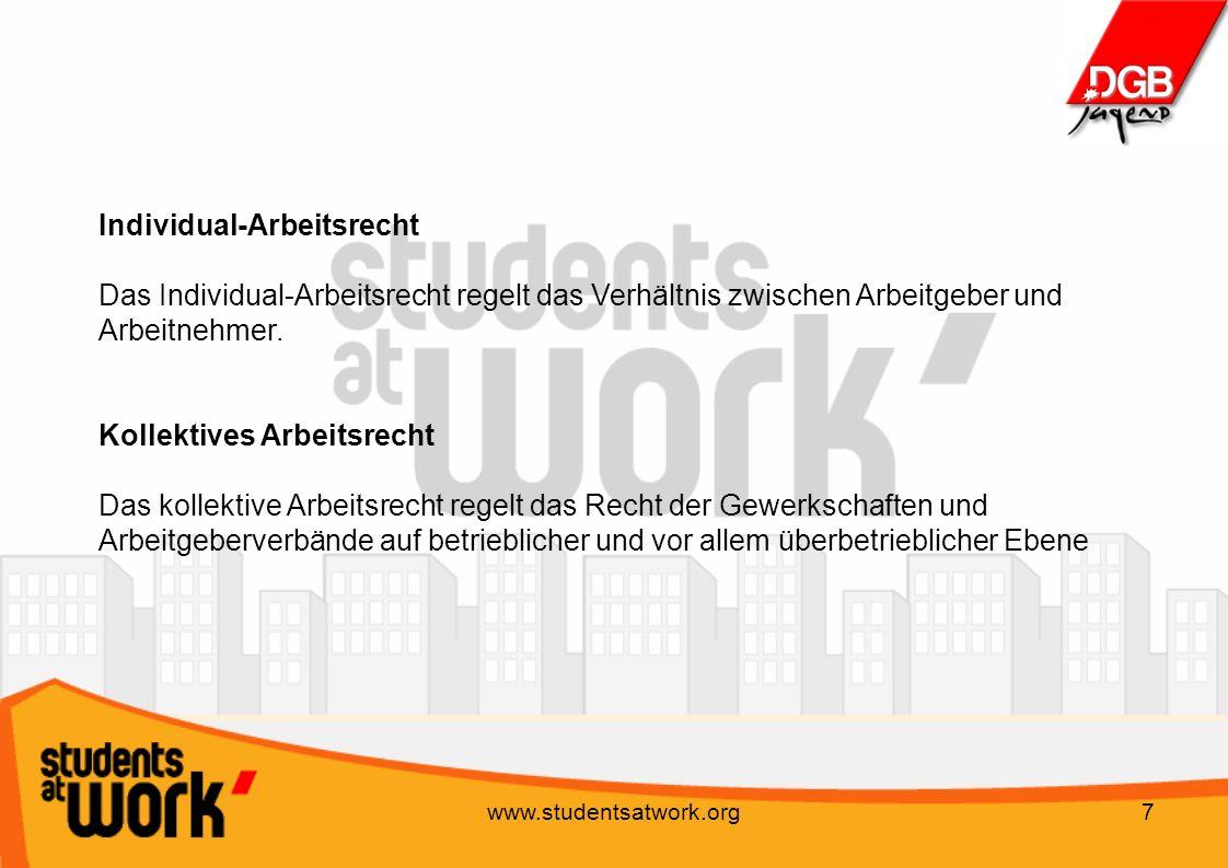 www.studentsatwork.org7 Individual-Arbeitsrecht Das Individual-Arbeitsrecht regelt das Verhältnis zwischen Arbeitgeber und Arbeitnehmer. Kollektives A