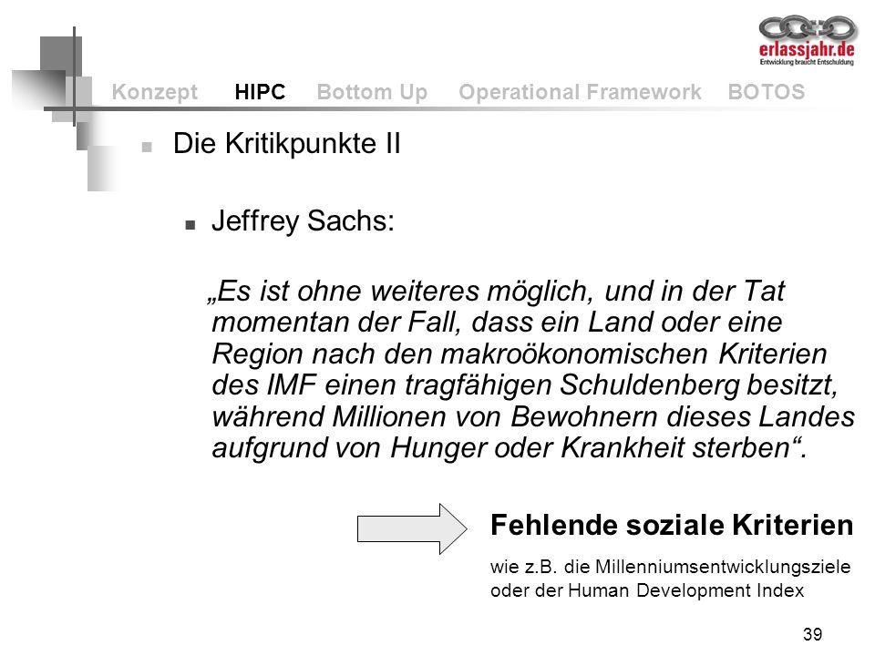 39 Konzept HIPC Bottom Up Operational Framework BOTOS Die Kritikpunkte II Jeffrey Sachs: Es ist ohne weiteres möglich, und in der Tat momentan der Fal