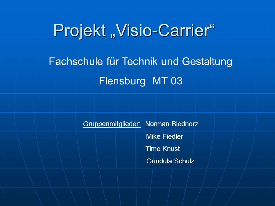 Fachschule für Technik und Gestaltung Flensburg MT 03 Gruppenmitglieder: Norman Biednorz Mike Fiedler Timo Knust Gundula Schulz Projekt Visio-Carrier