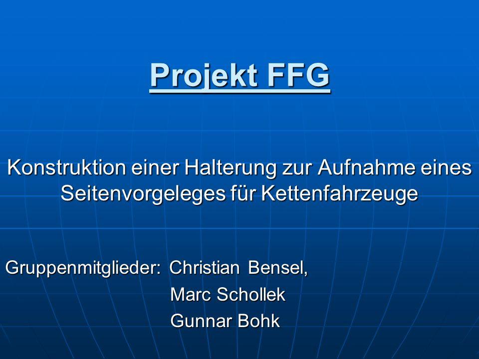 Projekt FFG Konstruktion einer Halterung zur Aufnahme eines Seitenvorgeleges für Kettenfahrzeuge Gruppenmitglieder: Christian Bensel, Marc Schollek Ma