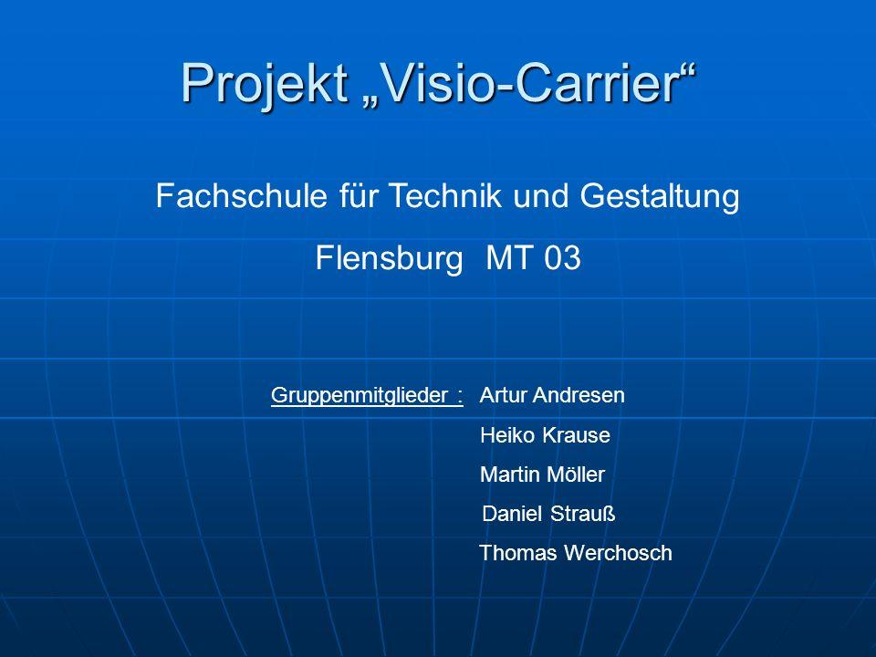 Projekt Visio-Carrier Fachschule für Technik und Gestaltung Flensburg MT 03 Gruppenmitglieder : Artur Andresen Heiko Krause Martin Möller Daniel Strau