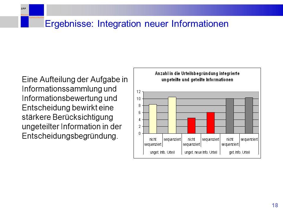 18 Ergebnisse: Integration neuer Informationen Eine Aufteilung der Aufgabe in Informationssammlung und Informationsbewertung und Entscheidung bewirkt