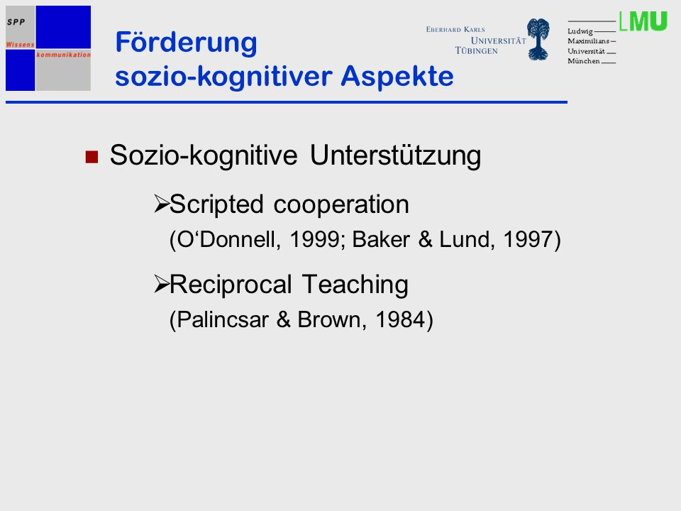 Sozio-kognitive Unterstützung Scripted cooperation (ODonnell, 1999; Baker & Lund, 1997) Reciprocal Teaching (Palincsar & Brown, 1984) Förderung sozio-