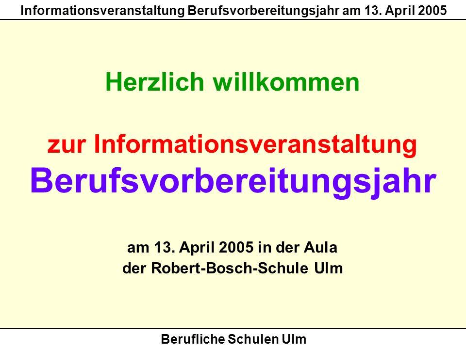 Berufliche Schulen Ulm Informationsveranstaltung Berufsvorbereitungsjahr am 13. April 2005 Herzlich willkommen zur Informationsveranstaltung Berufsvor