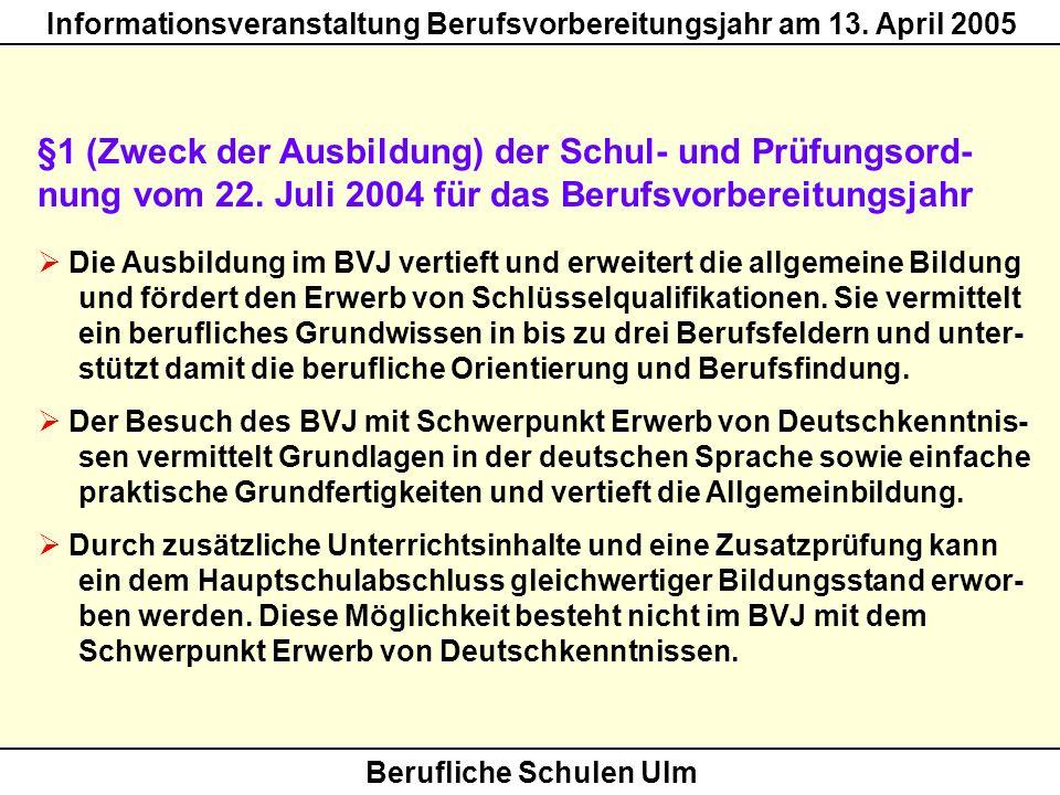 Berufliche Schulen Ulm Informationsveranstaltung Berufsvorbereitungsjahr am 13. April 2005 §1 (Zweck der Ausbildung) der Schul- und Prüfungsord- nung