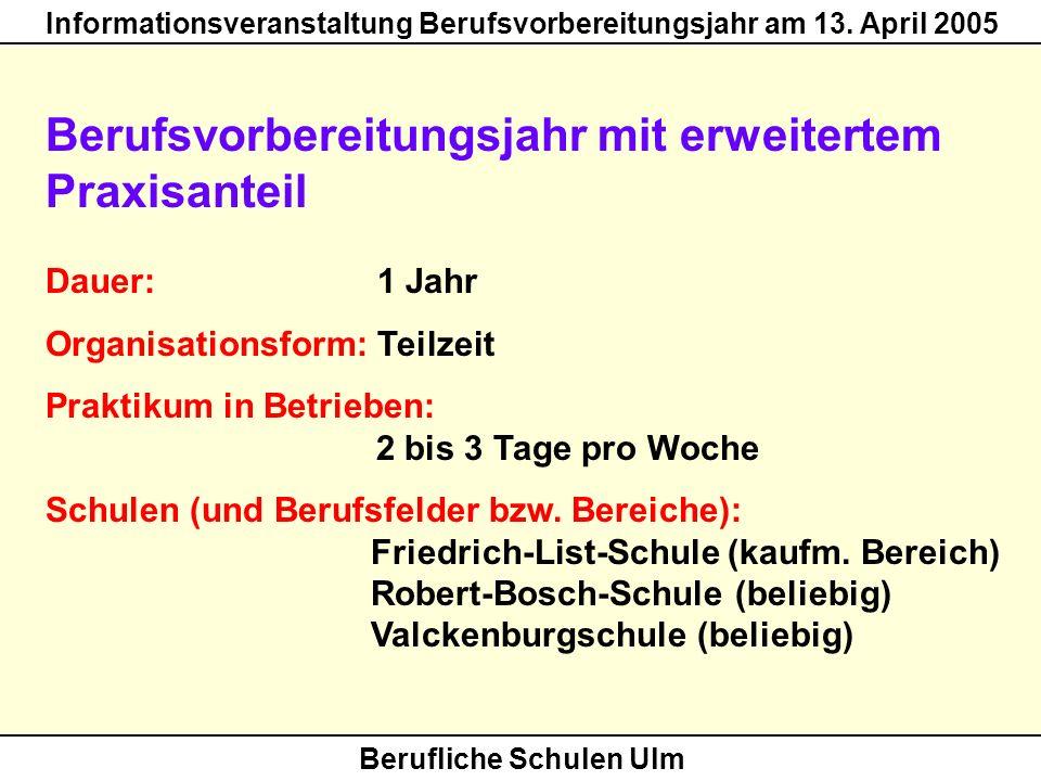 Berufliche Schulen Ulm Informationsveranstaltung Berufsvorbereitungsjahr am 13. April 2005 Berufsvorbereitungsjahr mit erweitertem Praxisanteil Dauer: