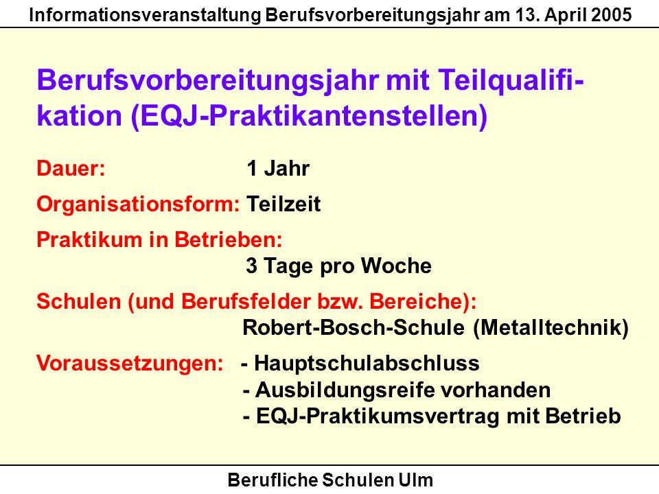 Berufliche Schulen Ulm Informationsveranstaltung Berufsvorbereitungsjahr am 13. April 2005 Berufsvorbereitungsjahr mit Teilqualifi- kation (EQJ-Prakti