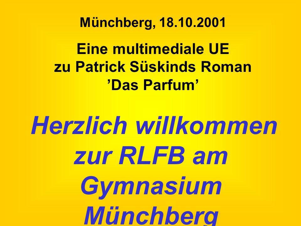 Herzlich willkommen zur RLFB am Gymnasium Münchberg Münchberg, 18.10.2001 Eine multimediale UE zu Patrick Süskinds Roman Das Parfum