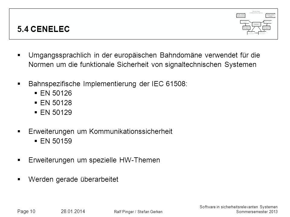 Software in sicherheitsrelevanten Systemen Sommersemester 2013 28.01.2014 Ralf Pinger / Stefan Gerken Page 10 5.4 CENELEC Umgangssprachlich in der europäischen Bahndomäne verwendet für die Normen um die funktionale Sicherheit von signaltechnischen Systemen Bahnspezifische Implementierung der IEC 61508: EN 50126 EN 50128 EN 50129 Erweiterungen um Kommunikationssicherheit EN 50159 Erweiterungen um spezielle HW-Themen Werden gerade überarbeitet