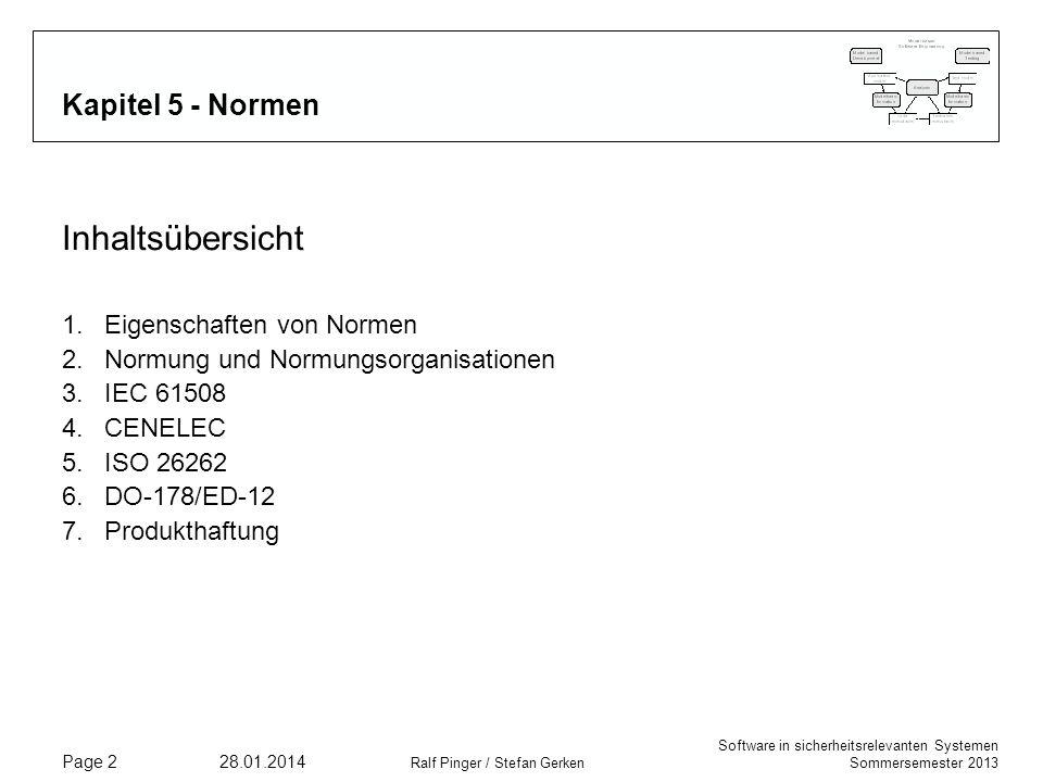 Software in sicherheitsrelevanten Systemen Sommersemester 2013 28.01.2014 Ralf Pinger / Stefan Gerken Page 2 Kapitel 5 - Normen Inhaltsübersicht 1.Eigenschaften von Normen 2.Normung und Normungsorganisationen 3.IEC 61508 4.CENELEC 5.ISO 26262 6.DO-178/ED-12 7.Produkthaftung