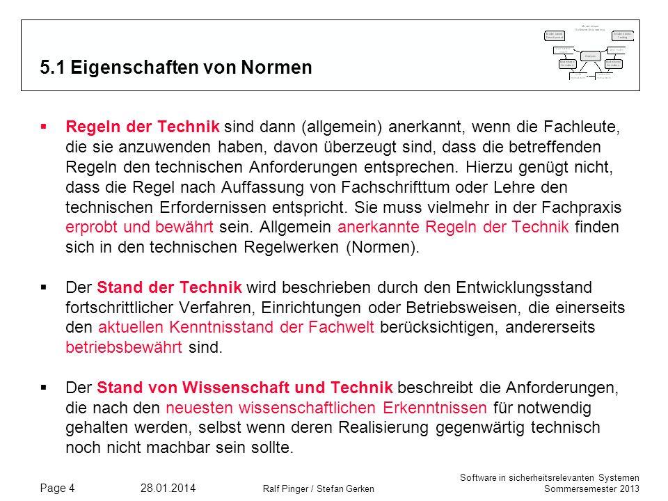 Software in sicherheitsrelevanten Systemen Sommersemester 2013 28.01.2014 Ralf Pinger / Stefan Gerken Page 4 5.1 Eigenschaften von Normen Regeln der Technik sind dann (allgemein) anerkannt, wenn die Fachleute, die sie anzuwenden haben, davon überzeugt sind, dass die betreffenden Regeln den technischen Anforderungen entsprechen.