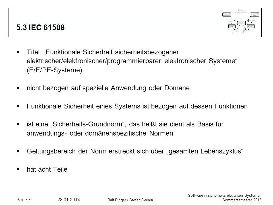 Software in sicherheitsrelevanten Systemen Sommersemester 2013 28.01.2014 Ralf Pinger / Stefan Gerken Page 7 5.3 IEC 61508 Titel: Funktionale Sicherheit sicherheitsbezogener elektrischer/elektronischer/programmierbarer elektronischer Systeme (E/E/PE-Systeme) nicht bezogen auf spezielle Anwendung oder Domäne Funktionale Sicherheit eines Systems ist bezogen auf dessen Funktionen ist eine Sicherheits-Grundnorm, das heißt sie dient als Basis für anwendungs- oder domänenspezifische Normen Geltungsbereich der Norm erstreckt sich über gesamten Lebenszyklus hat acht Teile