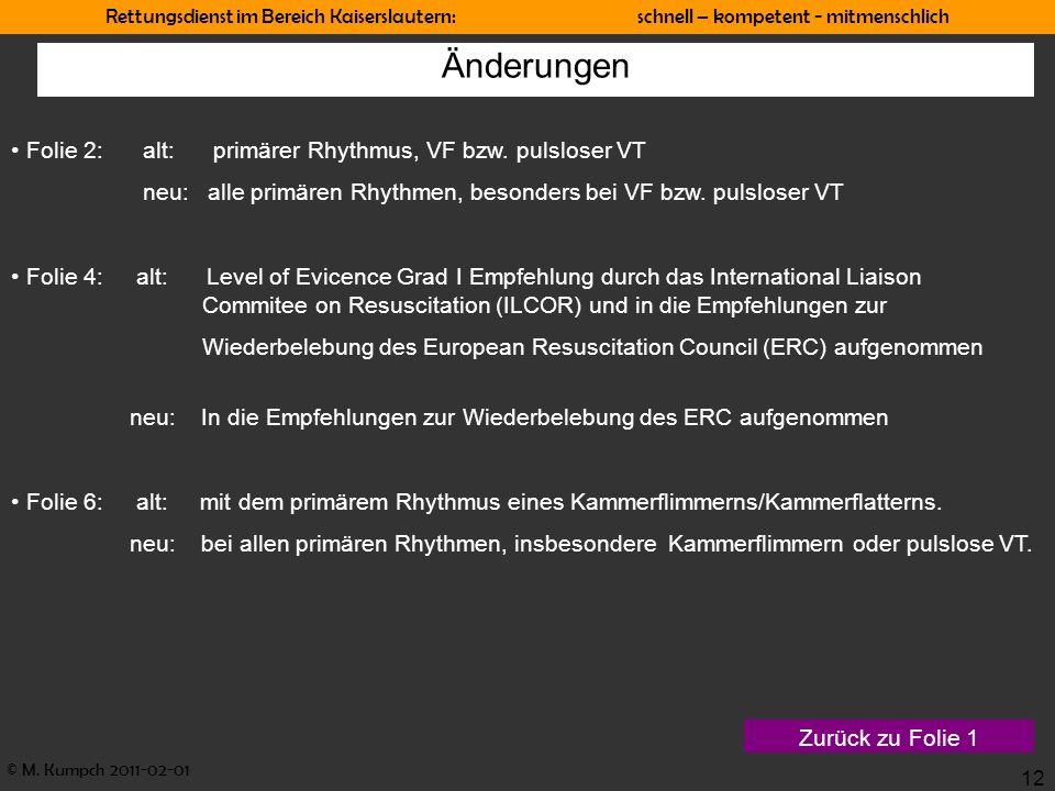 © M. Kumpch 2011-02-01 Rettungsdienst im Bereich Kaiserslautern: schnell – kompetent - mitmenschlich 12 Änderungen Folie 2: alt: primärer Rhythmus, VF