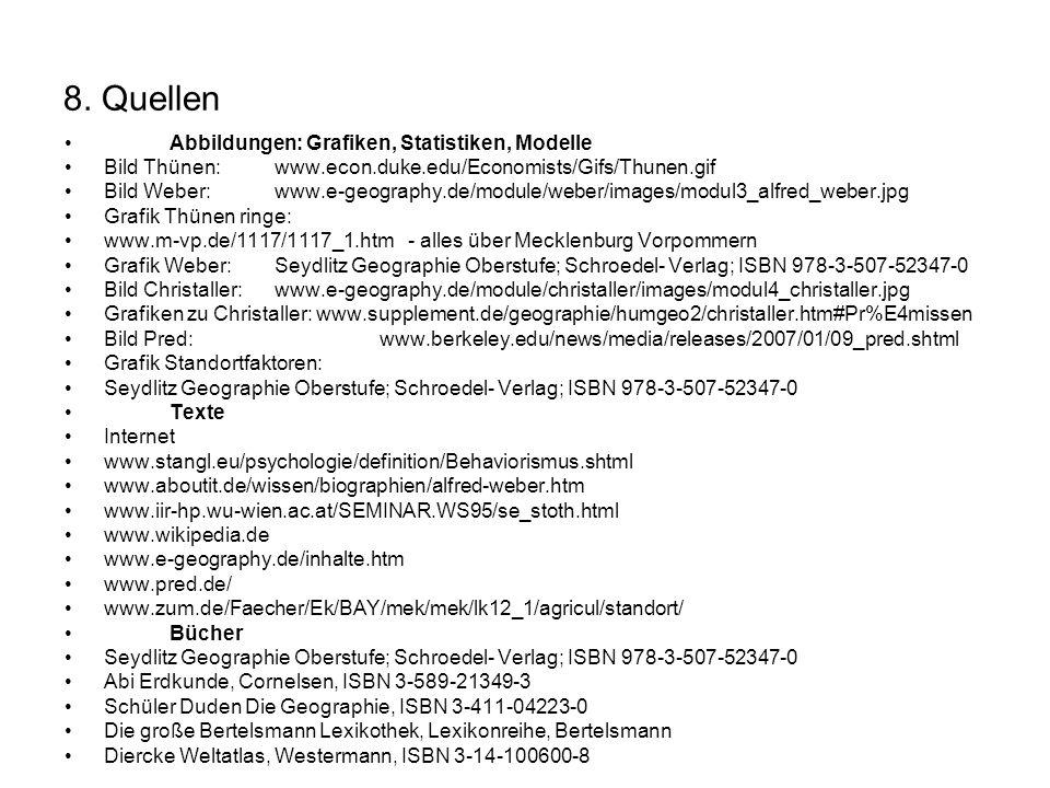 8. Quellen Abbildungen: Grafiken, Statistiken, Modelle Bild Thünen: www.econ.duke.edu/Economists/Gifs/Thunen.gif Bild Weber:www.e-geography.de/module/
