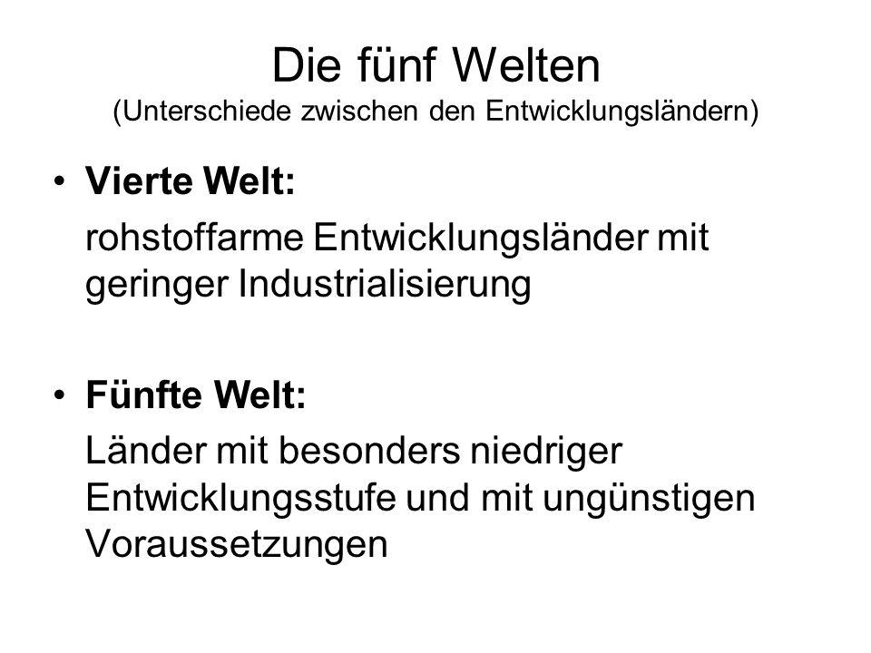 Die fünf Welten (Unterschiede zwischen den Entwicklungsländern) Vierte Welt: rohstoffarme Entwicklungsländer mit geringer Industrialisierung Fünfte We