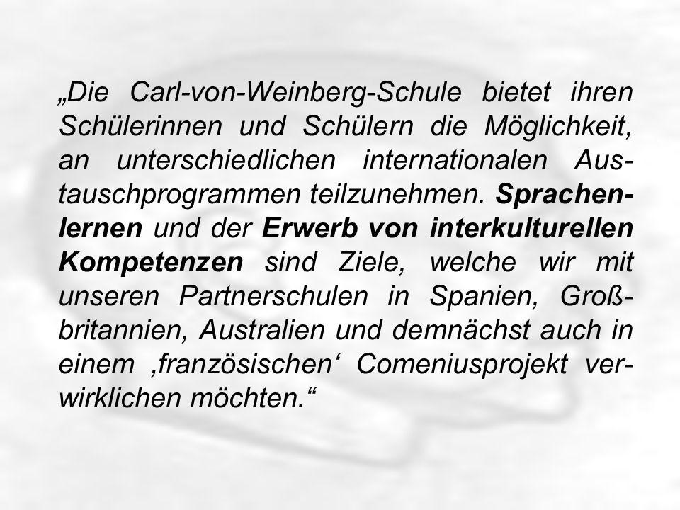 Die Carl-von-Weinberg-Schule bietet ihren Schülerinnen und Schülern die Möglichkeit, an unterschiedlichen internationalen Aus- tauschprogrammen teilzunehmen.
