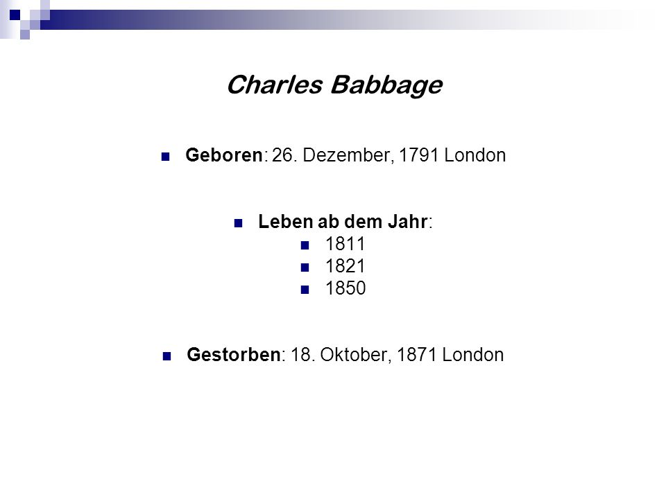 Charles Babbage Geboren: 26. Dezember, 1791 London Leben ab dem Jahr: 1811 1821 1850 Gestorben: 18. Oktober, 1871 London