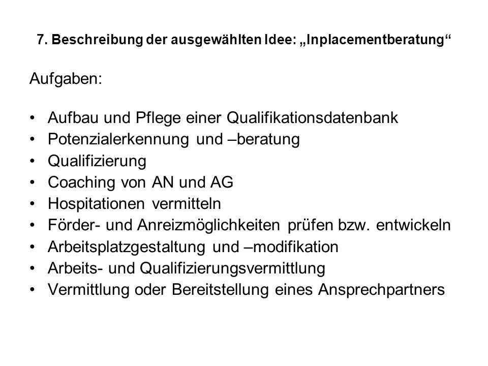 7. Beschreibung der ausgewählten Idee: Inplacementberatung Aufgaben: Aufbau und Pflege einer Qualifikationsdatenbank Potenzialerkennung und –beratung