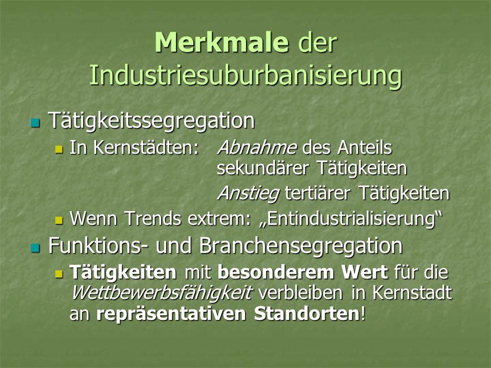 Merkmale der Industriesuburbanisierung Tätigkeitssegregation Tätigkeitssegregation In Kernstädten:Abnahme des Anteils sekundärer Tätigkeiten In Kernst