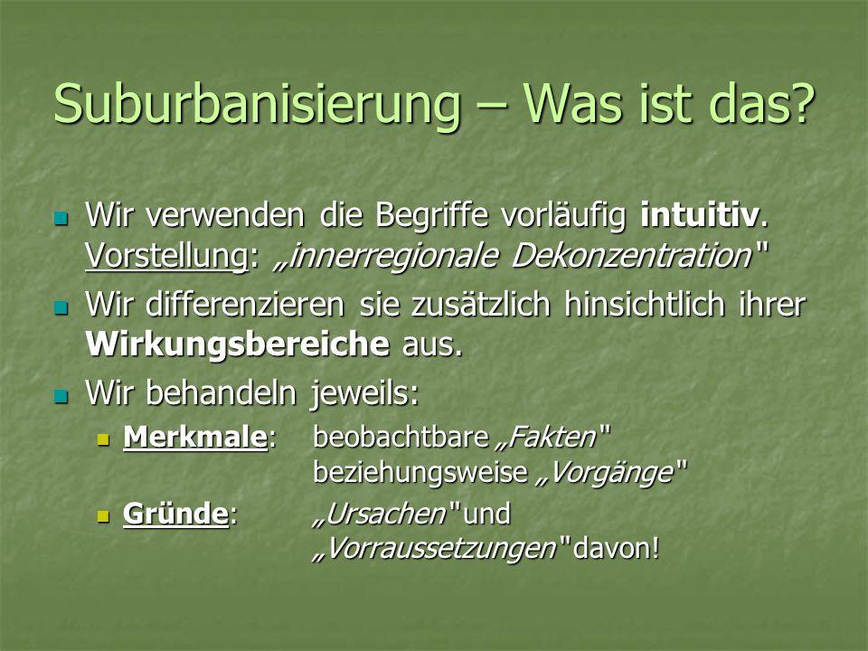 Suburbanisierung – Was ist das? Wir verwenden die Begriffe vorläufig intuitiv. Vorstellung: innerregionale Dekonzentration Wir verwenden die Begriffe