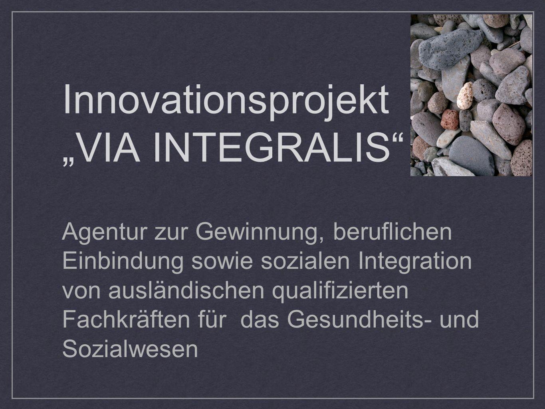 Innovationsprojekt VIA INTEGRALIS Agentur zur Gewinnung, beruflichen Einbindung sowie sozialen Integration von ausländischen qualifizierten Fachkräfte