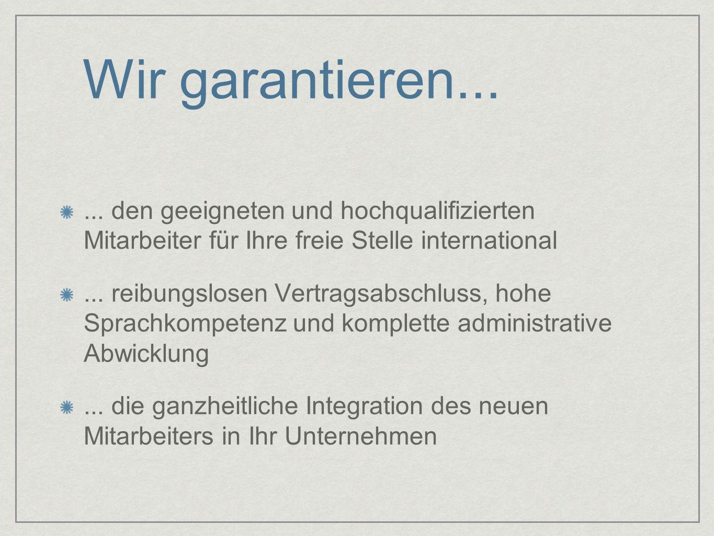 Wir garantieren...... den geeigneten und hochqualifizierten Mitarbeiter für Ihre freie Stelle international... reibungslosen Vertragsabschluss, hohe S