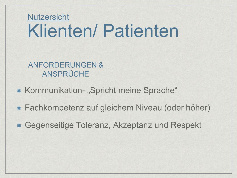 Nutzersicht Klienten/ Patienten Kommunikation- Spricht meine Sprache Fachkompetenz auf gleichem Niveau (oder höher) Gegenseitige Toleranz, Akzeptanz u