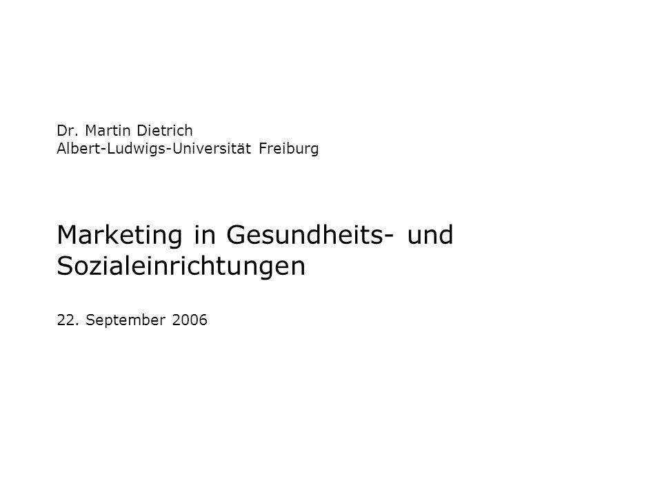 Dr. Martin Dietrich Albert-Ludwigs-Universität Freiburg Marketing in Gesundheits- und Sozialeinrichtungen 22. September 2006