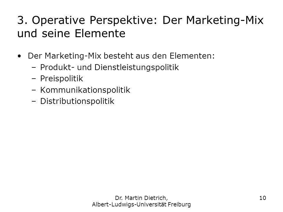 Dr. Martin Dietrich, Albert-Ludwigs-Universität Freiburg 10 3. Operative Perspektive: Der Marketing-Mix und seine Elemente Der Marketing-Mix besteht a