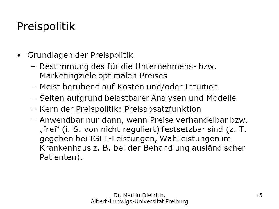 Dr. Martin Dietrich, Albert-Ludwigs-Universität Freiburg 15 Preispolitik Grundlagen der Preispolitik –Bestimmung des für die Unternehmens- bzw. Market