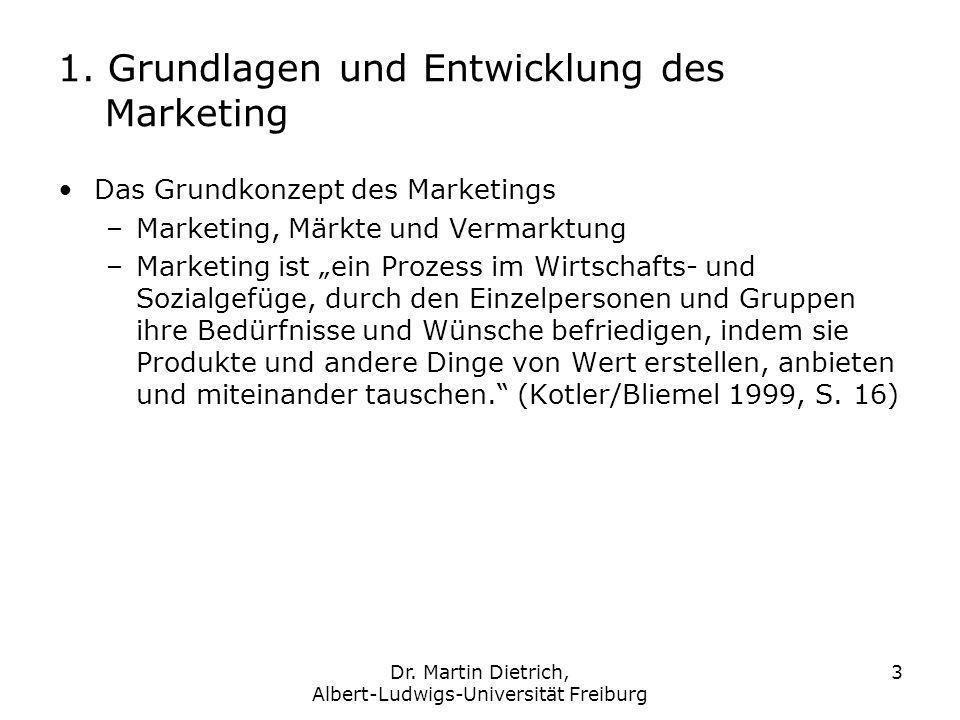 Dr. Martin Dietrich, Albert-Ludwigs-Universität Freiburg 3 1. Grundlagen und Entwicklung des Marketing Das Grundkonzept des Marketings –Marketing, Mär