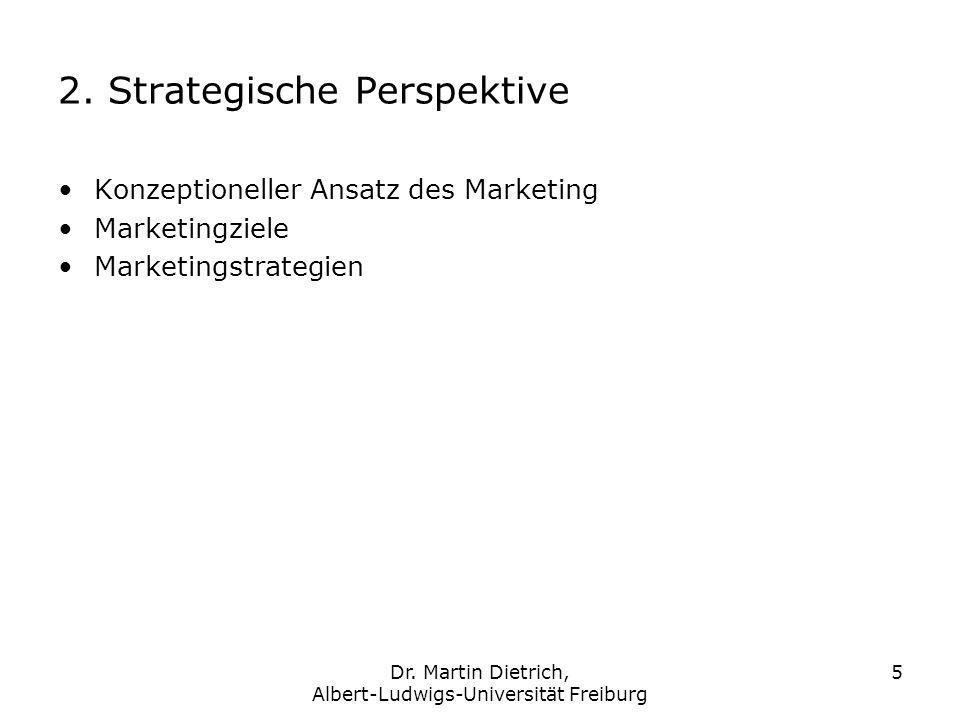 Dr. Martin Dietrich, Albert-Ludwigs-Universität Freiburg 5 2. Strategische Perspektive Konzeptioneller Ansatz des Marketing Marketingziele Marketingst