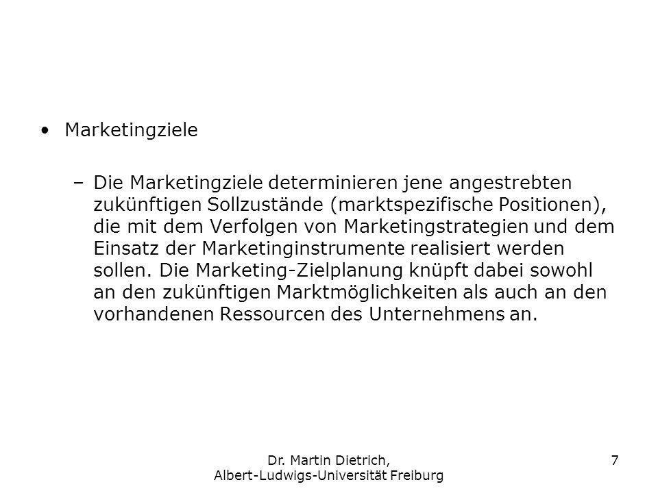 Dr. Martin Dietrich, Albert-Ludwigs-Universität Freiburg 7 Marketingziele –Die Marketingziele determinieren jene angestrebten zukünftigen Sollzustände