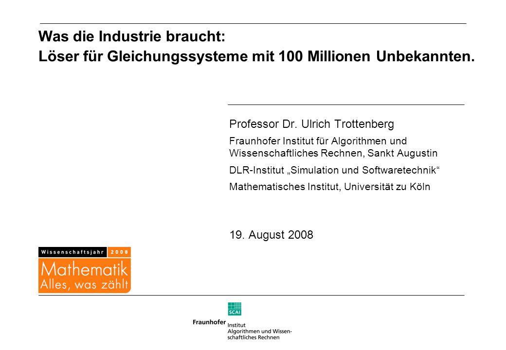 Was die Industrie braucht: Löser für Gleichungssysteme mit 100 Millionen Unbekannten. Professor Dr. Ulrich Trottenberg Fraunhofer Institut für Algorit