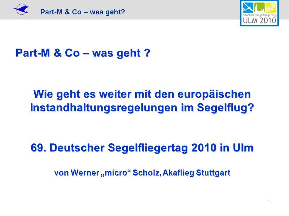 Part-M & Co – was geht? 1 Wie geht es weiter mit den europäischen Instandhaltungsregelungen im Segelflug? 69. Deutscher Segelfliegertag 2010 in Ulm vo