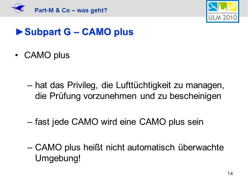 Part-M & Co – was geht? 14 Subpart G – CAMO plusSubpart G – CAMO plus CAMO plus –hat das Privileg, die Lufttüchtigkeit zu managen, die Prüfung vorzune