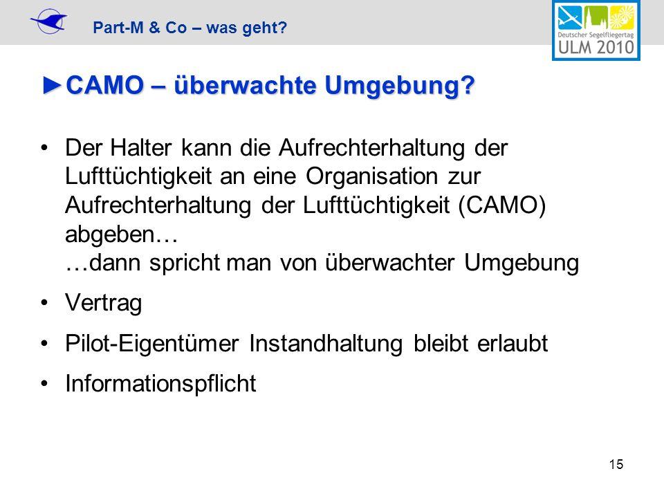 Part-M & Co – was geht? 15 CAMO – überwachte Umgebung?CAMO – überwachte Umgebung? Der Halter kann die Aufrechterhaltung der Lufttüchtigkeit an eine Or