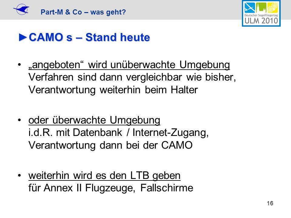 Part-M & Co – was geht? 16 CAMO s – Stand heuteCAMO s – Stand heute angeboten wird unüberwachte Umgebung Verfahren sind dann vergleichbar wie bisher,