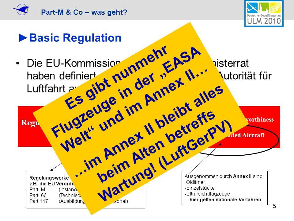 Part-M & Co – was geht? 5 Basic Regulation Die EU-Kommission, Parlament und Ministerrat haben definiert, für welche Bereiche die Autorität für Luftfah